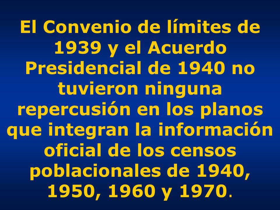 El Convenio de límites de 1939 y el Acuerdo Presidencial de 1940 no tuvieron ninguna repercusión en los planos que integran la información oficial de los censos poblacionales de 1940, 1950, 1960 y 1970.