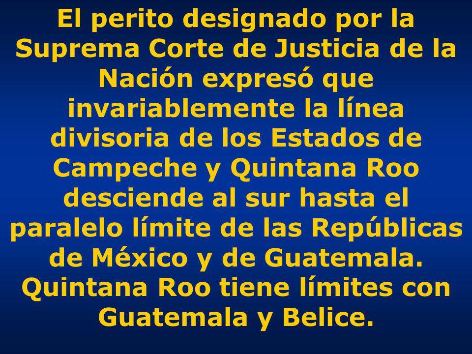 El perito designado por la Suprema Corte de Justicia de la Nación expresó que invariablemente la línea divisoria de los Estados de Campeche y Quintana Roo desciende al sur hasta el paralelo límite de las Repúblicas de México y de Guatemala.