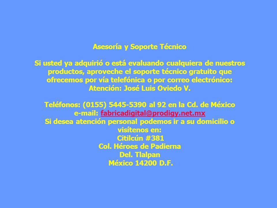 Asesoría y Soporte Técnico Si usted ya adquirió o está evaluando cualquiera de nuestros productos, aproveche el soporte técnico gratuito que ofrecemos por vía telefónica o por correo electrónico: Atención: José Luis Oviedo V.