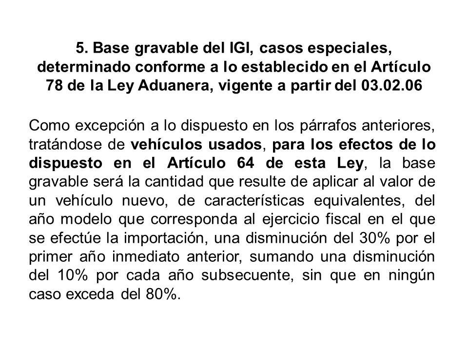 5. Base gravable del IGI, casos especiales, determinado conforme a lo establecido en el Artículo 78 de la Ley Aduanera, vigente a partir del 03.02.06