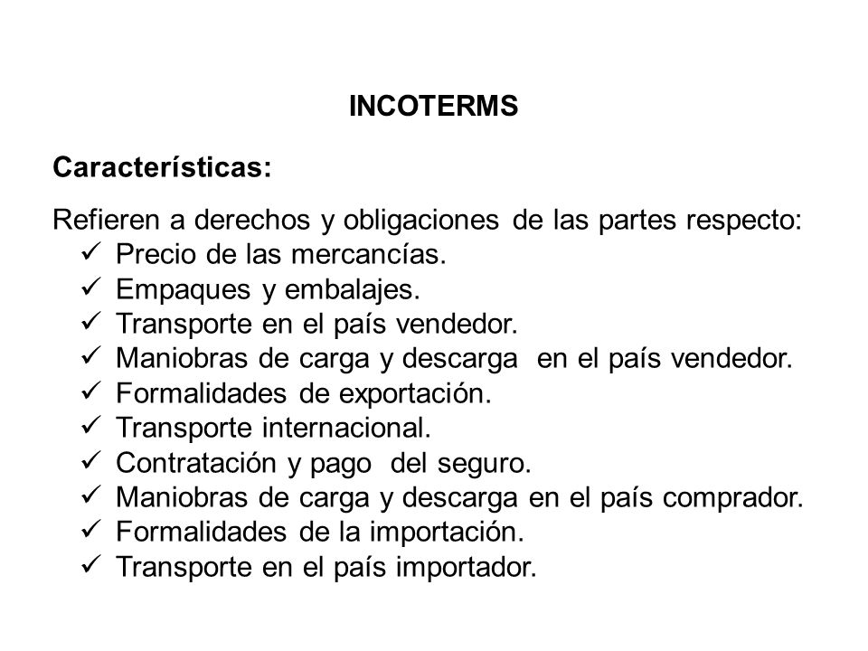 INCOTERMS Características: Refieren a derechos y obligaciones de las partes respecto: Precio de las mercancías.