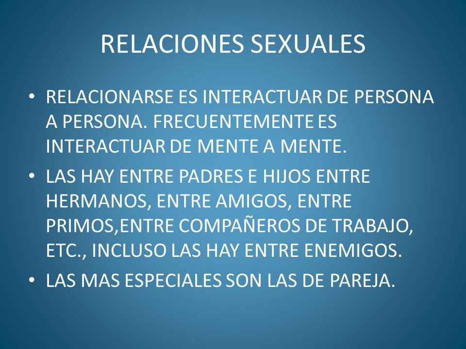 RELACIONES SEXUALES RELACIONARSE ES INTERACTUAR DE PERSONA A PERSONA. FRECUENTEMENTE ES INTERACTUAR DE MENTE A MENTE.
