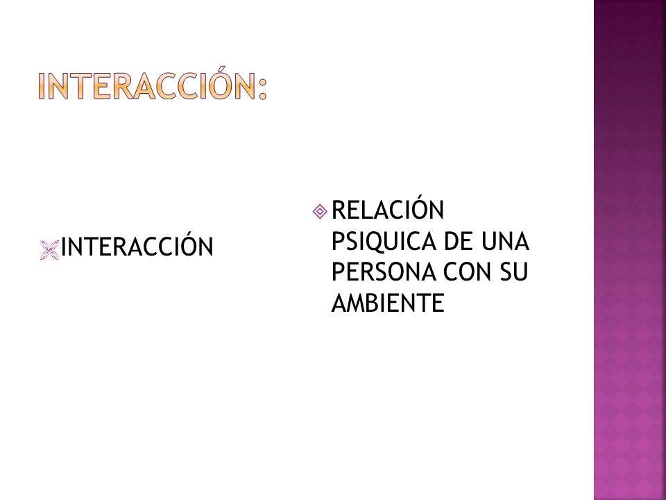 INTERACCIÓN: RELACIÓN PSIQUICA DE UNA PERSONA CON SU AMBIENTE