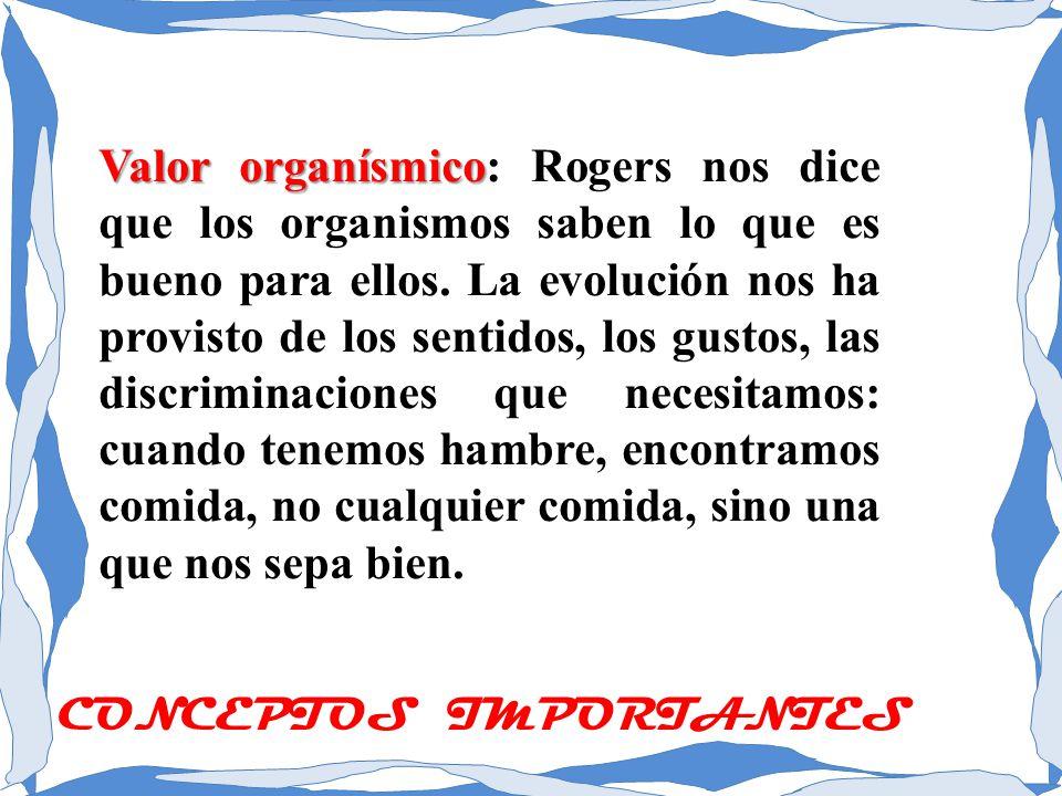 Valor organísmico: Rogers nos dice que los organismos saben lo que es bueno para ellos. La evolución nos ha provisto de los sentidos, los gustos, las discriminaciones que necesitamos: cuando tenemos hambre, encontramos comida, no cualquier comida, sino una que nos sepa bien.