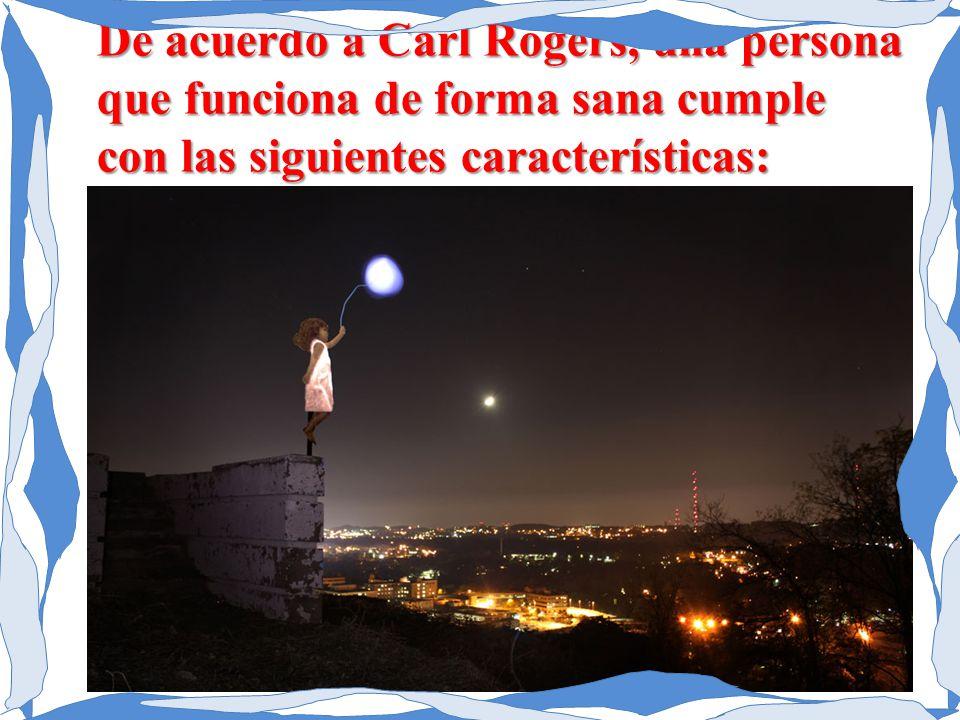 De acuerdo a Carl Rogers, una persona que funciona de forma sana cumple con las siguientes características: