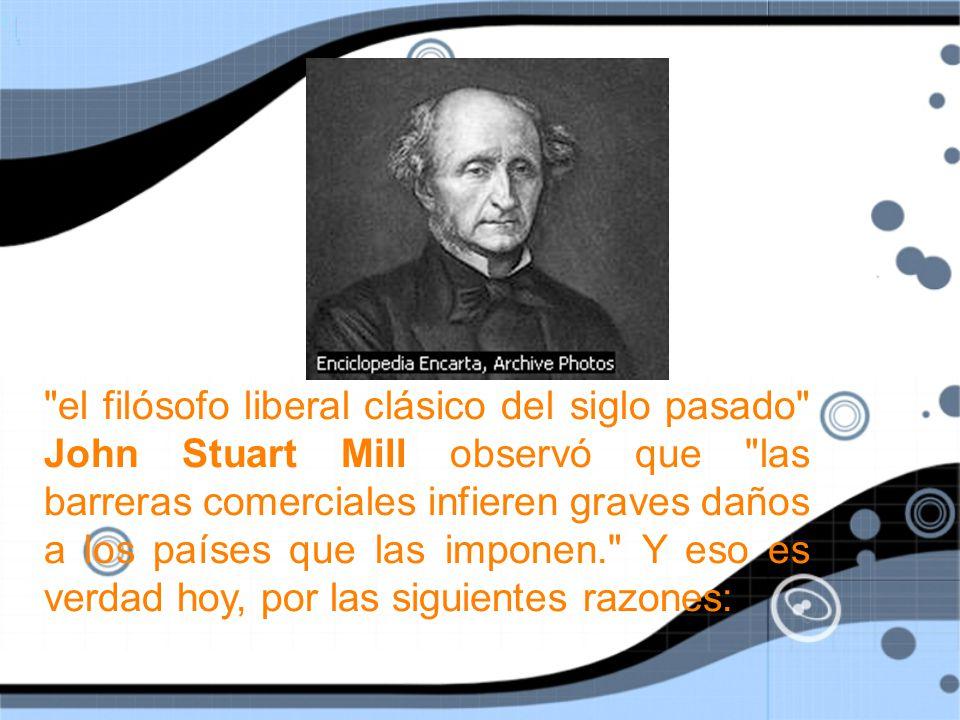 el filósofo liberal clásico del siglo pasado John Stuart Mill observó que las barreras comerciales infieren graves daños a los países que las imponen. Y eso es verdad hoy, por las siguientes razones: