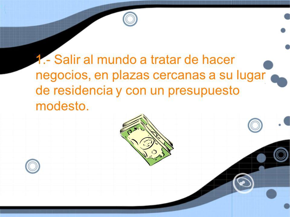 1.- Salir al mundo a tratar de hacer negocios, en plazas cercanas a su lugar de residencia y con un presupuesto modesto.