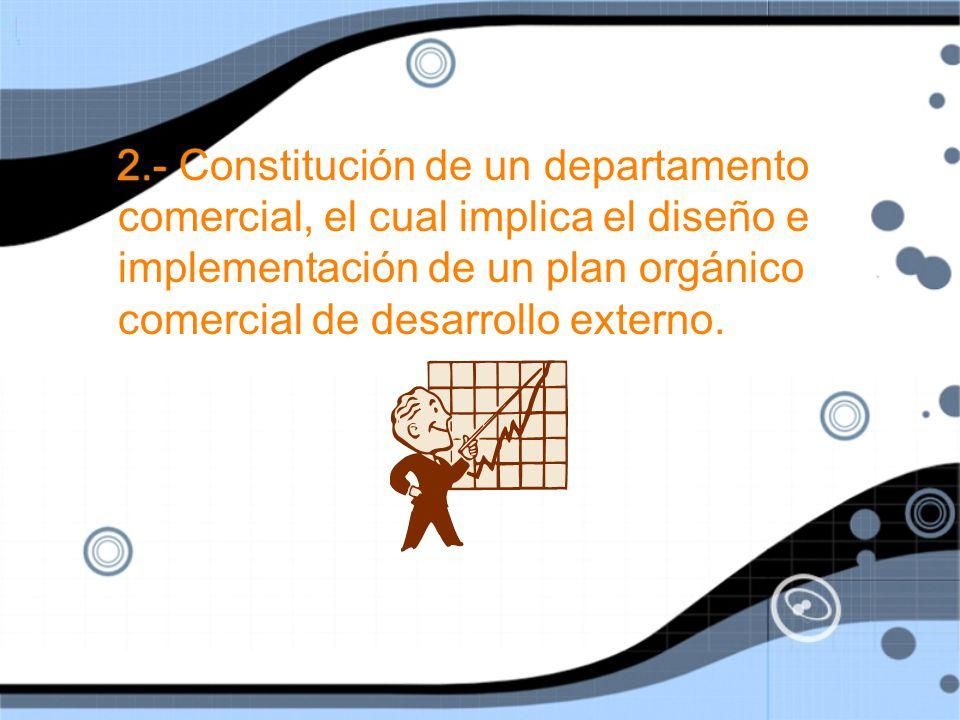 2.- Constitución de un departamento comercial, el cual implica el diseño e implementación de un plan orgánico comercial de desarrollo externo.