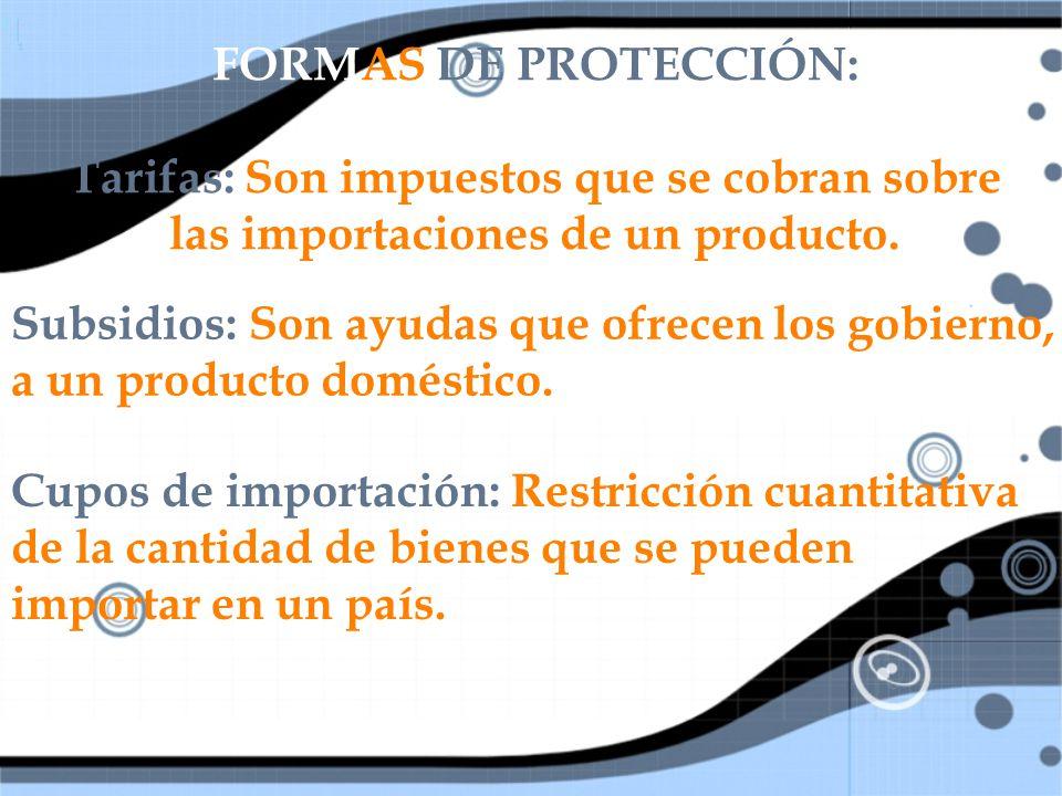 FORMAS DE PROTECCIÓN: Tarifas: Son impuestos que se cobran sobre las importaciones de un producto.