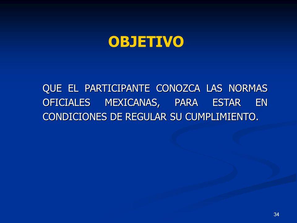 OBJETIVO QUE EL PARTICIPANTE CONOZCA LAS NORMAS OFICIALES MEXICANAS, PARA ESTAR EN CONDICIONES DE REGULAR SU CUMPLIMIENTO.