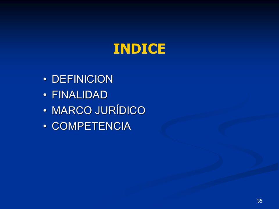 INDICE DEFINICION FINALIDAD MARCO JURÍDICO COMPETENCIA