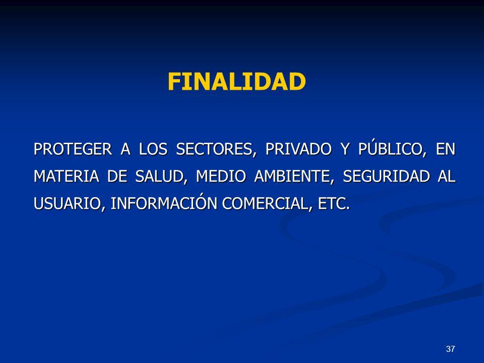 FINALIDAD PROTEGER A LOS SECTORES, PRIVADO Y PÚBLICO, EN MATERIA DE SALUD, MEDIO AMBIENTE, SEGURIDAD AL USUARIO, INFORMACIÓN COMERCIAL, ETC.