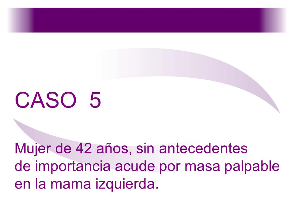 CASO 5 Mujer de 42 años, sin antecedentes