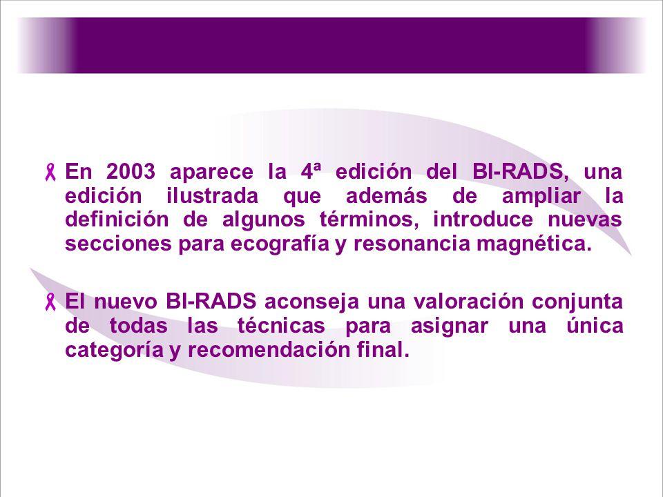 En 2003 aparece la 4ª edición del BI-RADS, una edición ilustrada que además de ampliar la definición de algunos términos, introduce nuevas secciones para ecografía y resonancia magnética.