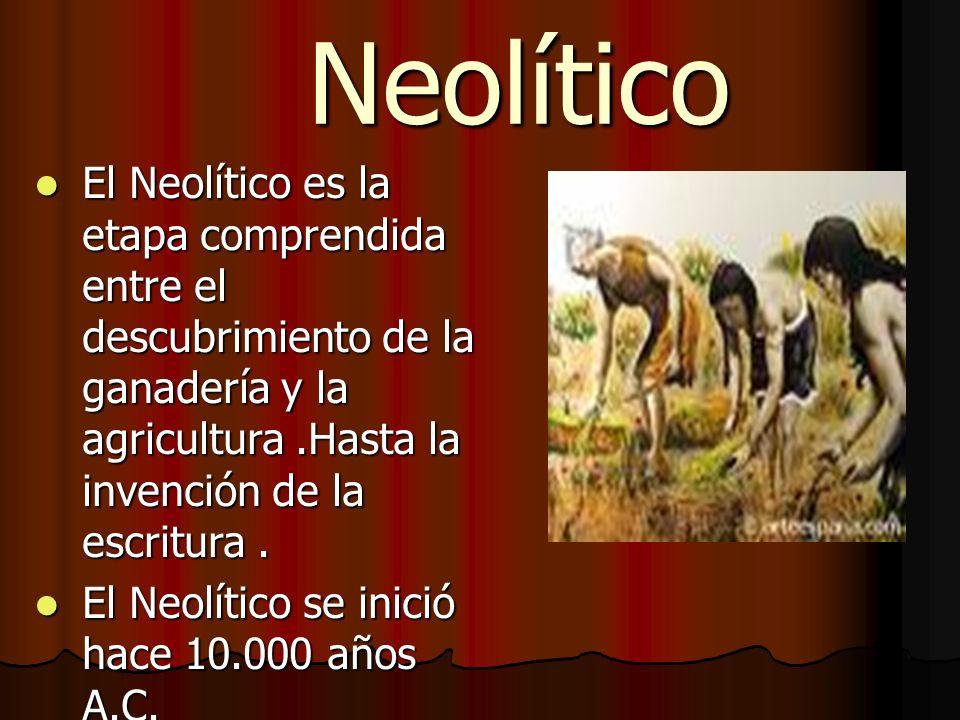 Neolítico El Neolítico es la etapa comprendida entre el descubrimiento de la ganadería y la agricultura .Hasta la invención de la escritura .