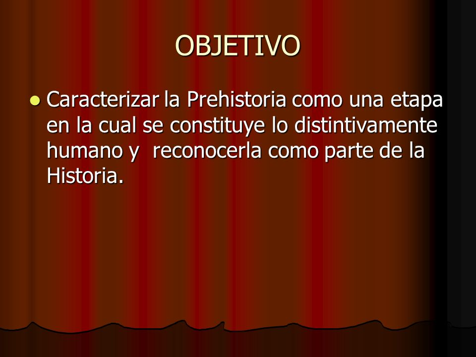 OBJETIVO Caracterizar la Prehistoria como una etapa en la cual se constituye lo distintivamente humano y reconocerla como parte de la Historia.