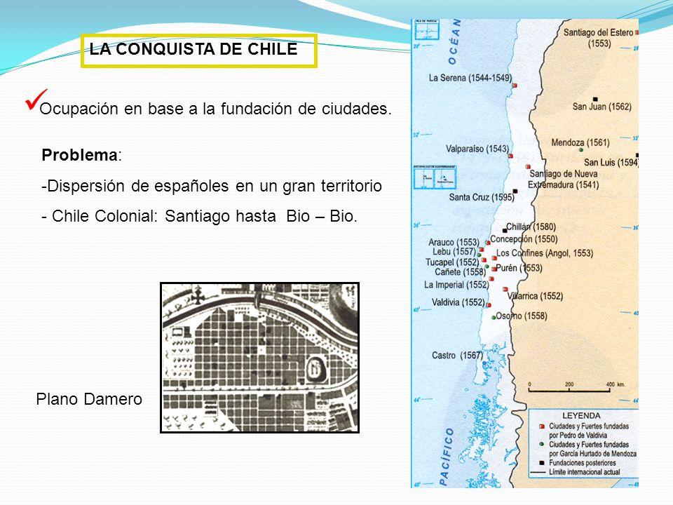 LA CONQUISTA DE CHILE Ocupación en base a la fundación de ciudades. Problema: Dispersión de españoles en un gran territorio.