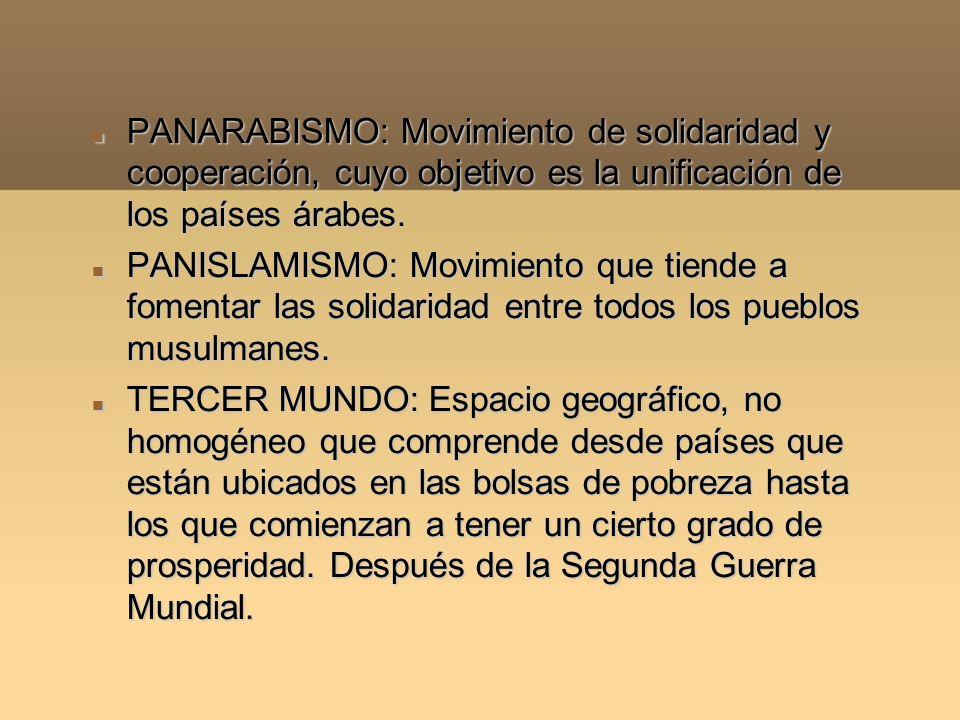 PANARABISMO: Movimiento de solidaridad y cooperación, cuyo objetivo es la unificación de los países árabes.