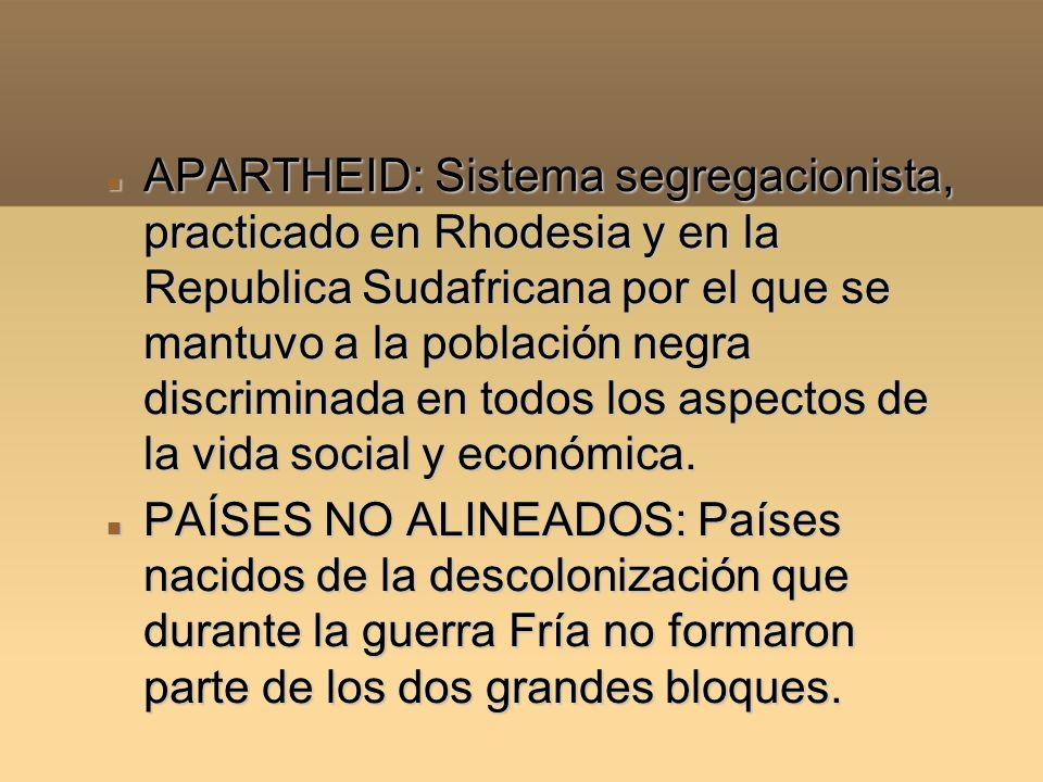 APARTHEID: Sistema segregacionista, practicado en Rhodesia y en la Republica Sudafricana por el que se mantuvo a la población negra discriminada en todos los aspectos de la vida social y económica.
