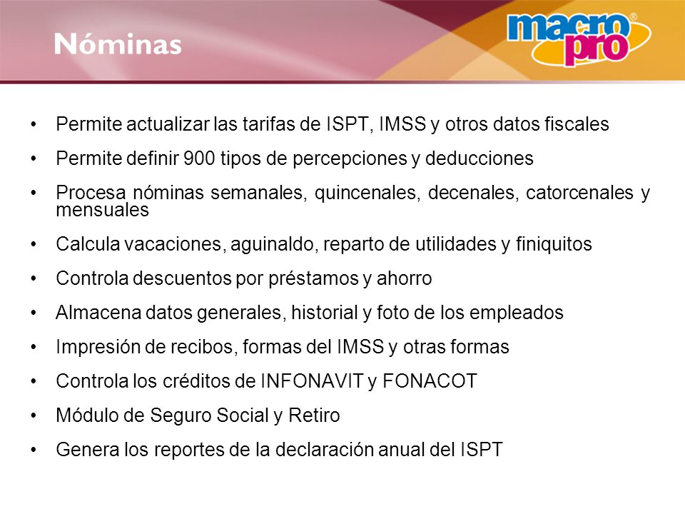 Nóminas Permite actualizar las tarifas de ISPT, IMSS y otros datos fiscales. Permite definir 900 tipos de percepciones y deducciones.