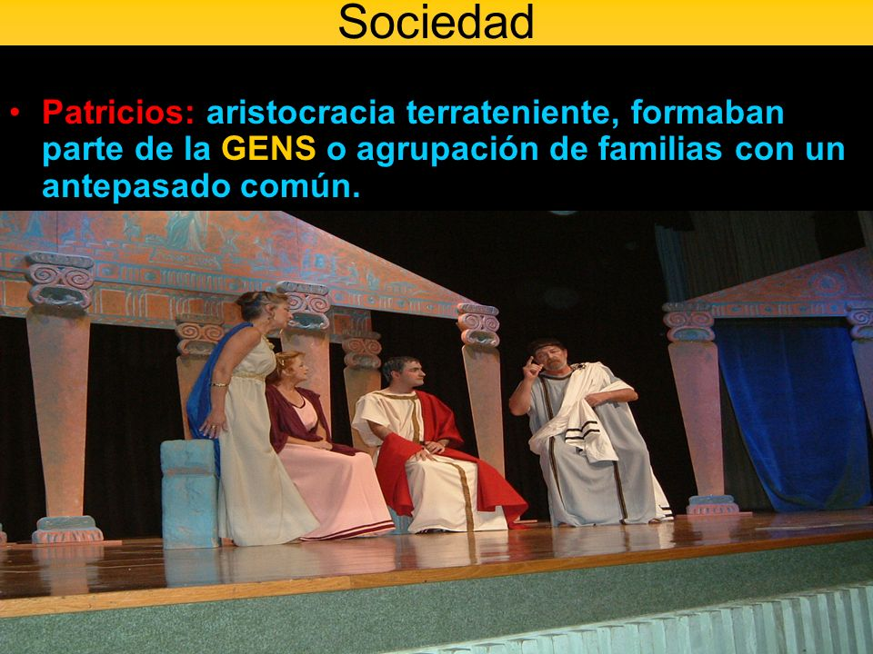 SociedadPatricios: aristocracia terrateniente, formaban parte de la GENS o agrupación de familias con un antepasado común.