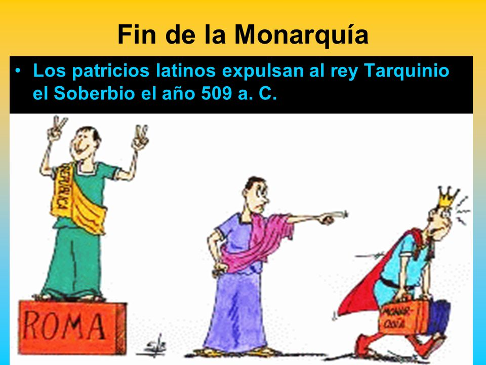 Fin de la Monarquía Los patricios latinos expulsan al rey Tarquinio el Soberbio el año 509 a. C.