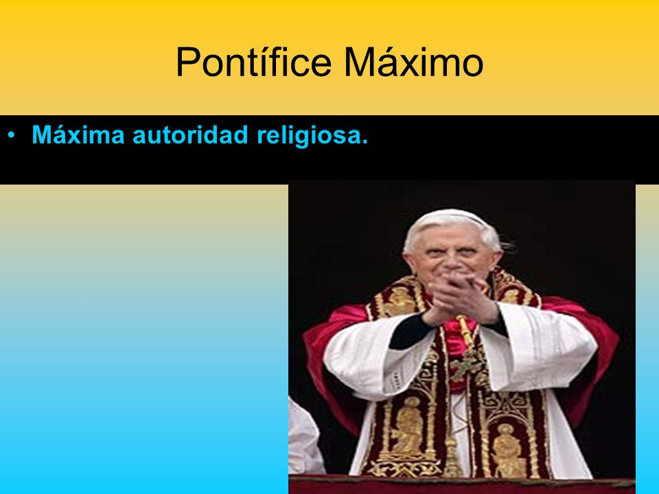 Pontífice Máximo Máxima autoridad religiosa.