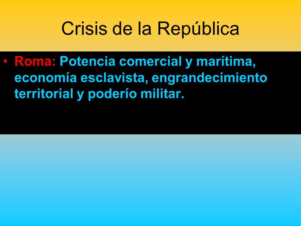Crisis de la RepúblicaRoma: Potencia comercial y marítima, economía esclavista, engrandecimiento territorial y poderío militar.