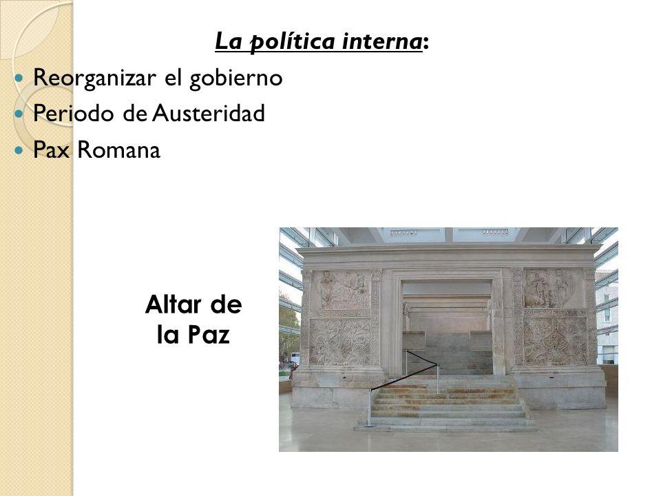 La política interna: Reorganizar el gobierno Periodo de Austeridad Pax Romana Altar de la Paz