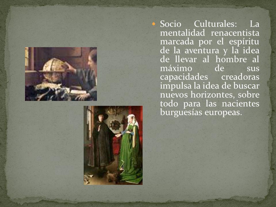 Socio Culturales: La mentalidad renacentista marcada por el espíritu de la aventura y la idea de llevar al hombre al máximo de sus capacidades creadoras impulsa la idea de buscar nuevos horizontes, sobre todo para las nacientes burguesías europeas.