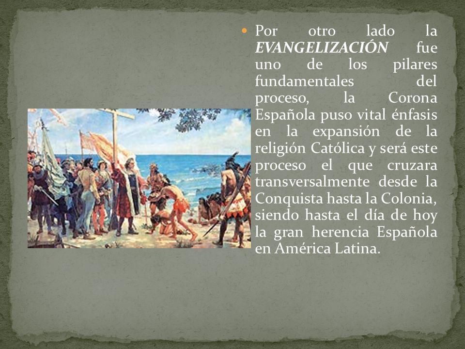 Por otro lado la EVANGELIZACIÓN fue uno de los pilares fundamentales del proceso, la Corona Española puso vital énfasis en la expansión de la religión Católica y será este proceso el que cruzara transversalmente desde la Conquista hasta la Colonia, siendo hasta el día de hoy la gran herencia Española en América Latina.