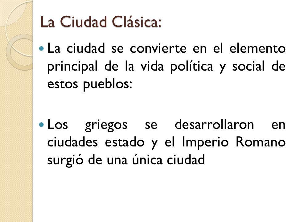 La Ciudad Clásica:La ciudad se convierte en el elemento principal de la vida política y social de estos pueblos: