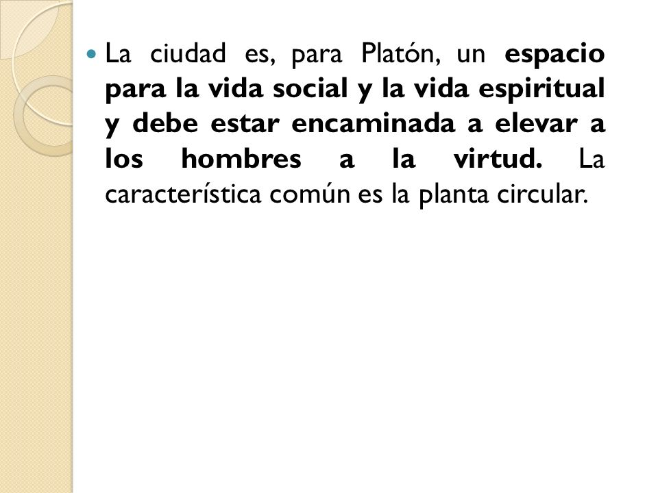 La ciudad es, para Platón, un espacio para la vida social y la vida espiritual y debe estar encaminada a elevar a los hombres a la virtud.