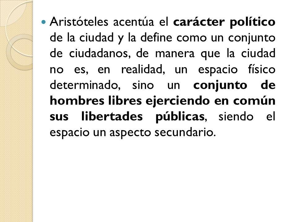 Aristóteles acentúa el carácter político de la ciudad y la define como un conjunto de ciudadanos, de manera que la ciudad no es, en realidad, un espacio físico determinado, sino un conjunto de hombres libres ejerciendo en común sus libertades públicas, siendo el espacio un aspecto secundario.