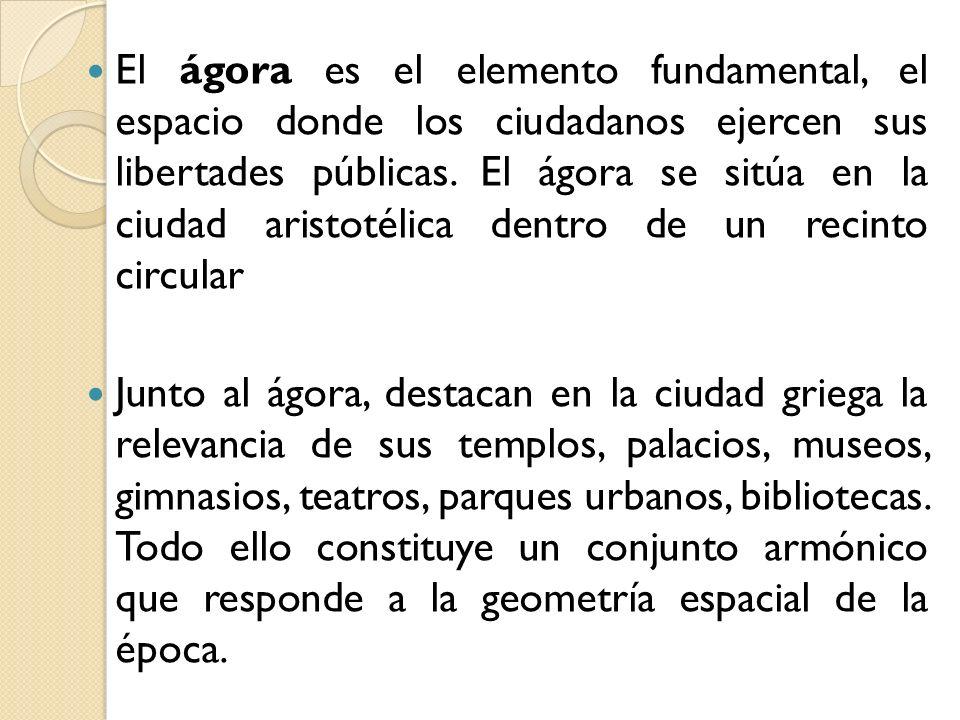 El ágora es el elemento fundamental, el espacio donde los ciudadanos ejercen sus libertades públicas. El ágora se sitúa en la ciudad aristotélica dentro de un recinto circular