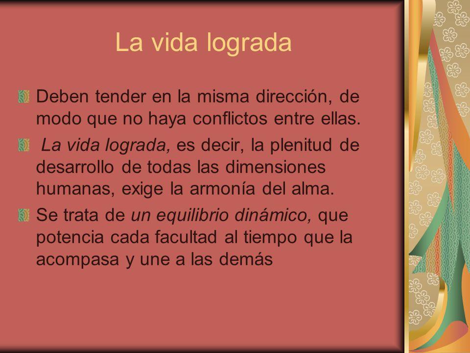 La vida lograda Deben tender en la misma dirección, de modo que no haya conflictos entre ellas.