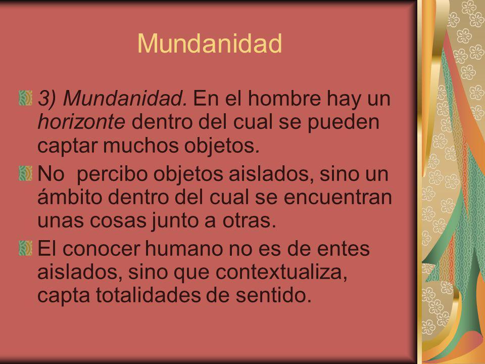 Mundanidad 3) Mundanidad. En el hombre hay un horizonte dentro del cual se pueden captar muchos objetos.