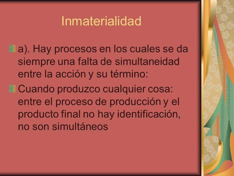 Inmaterialidad a). Hay procesos en los cuales se da siempre una falta de simultaneidad entre la acción y su término: