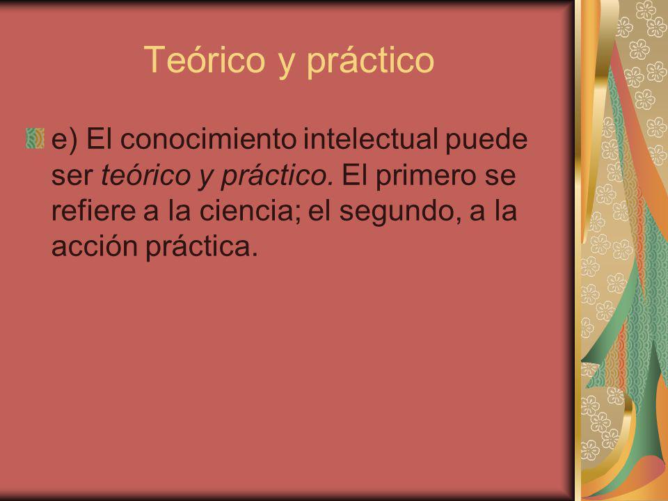 Teórico y práctico e) El conocimiento intelectual puede ser teórico y práctico.