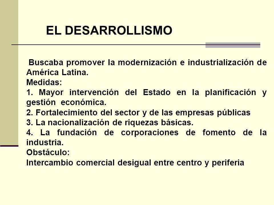 EL DESARROLLISMO Buscaba promover la modernización e industrialización de América Latina. Medidas: