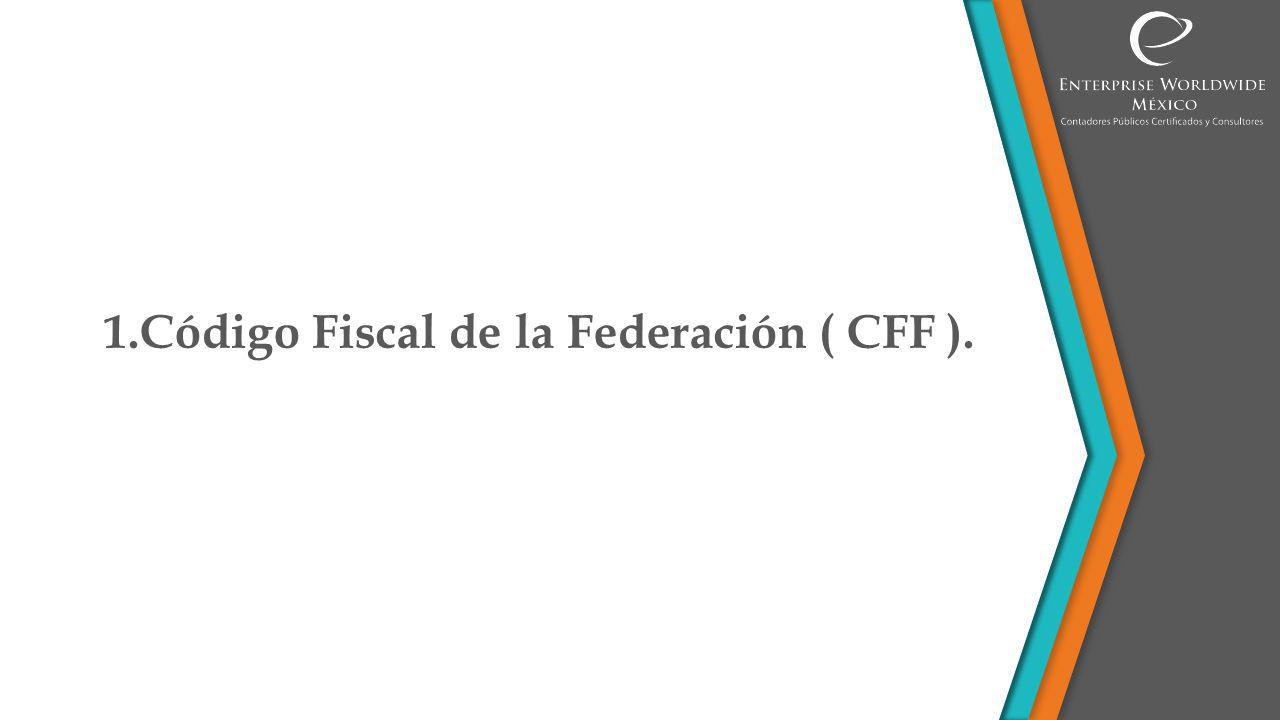 1.Código Fiscal de la Federación ( CFF ).