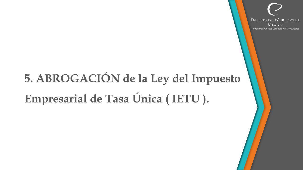 5. ABROGACIÓN de la Ley del Impuesto Empresarial de Tasa Única ( IETU ).