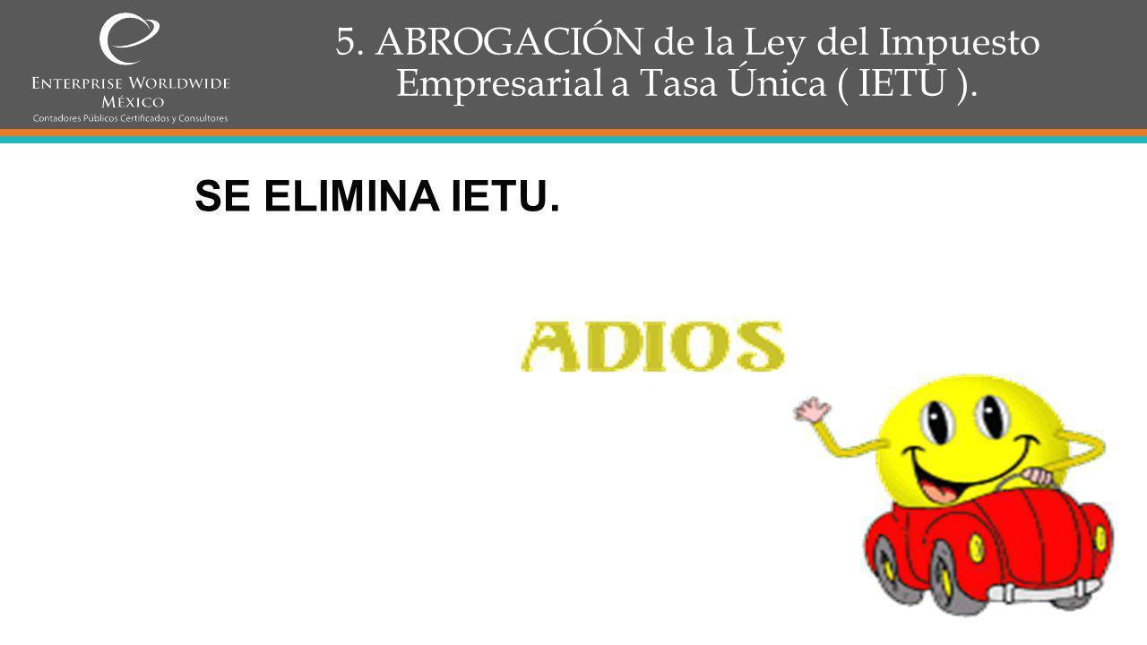 5. ABROGACIÓN de la Ley del Impuesto Empresarial a Tasa Única ( IETU ).