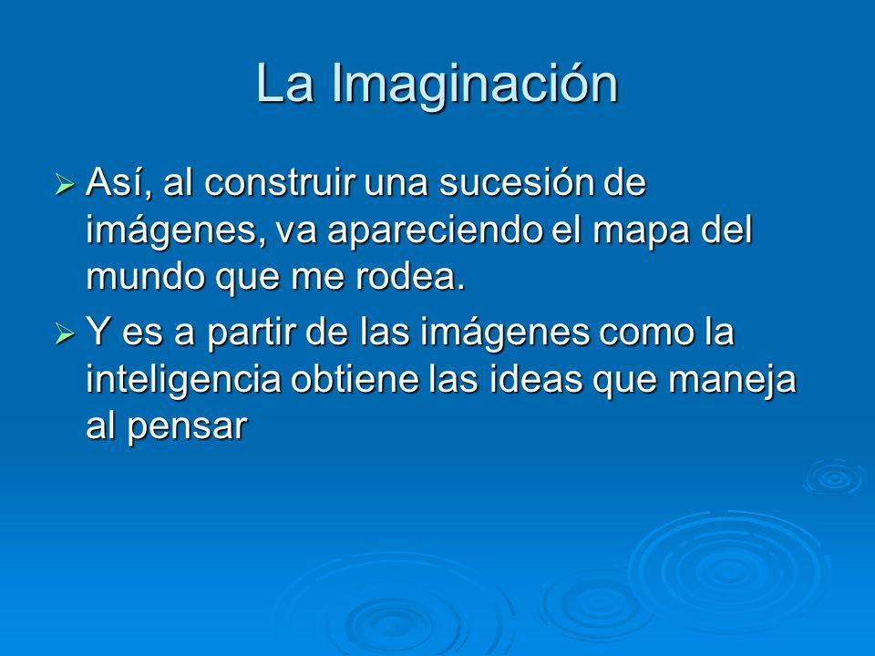 La Imaginación Así, al construir una sucesión de imágenes, va apareciendo el mapa del mundo que me rodea.