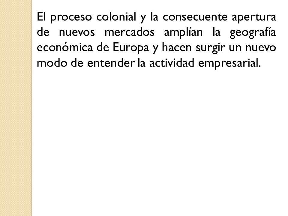 El proceso colonial y la consecuente apertura de nuevos mercados amplían la geografía económica de Europa y hacen surgir un nuevo modo de entender la actividad empresarial.