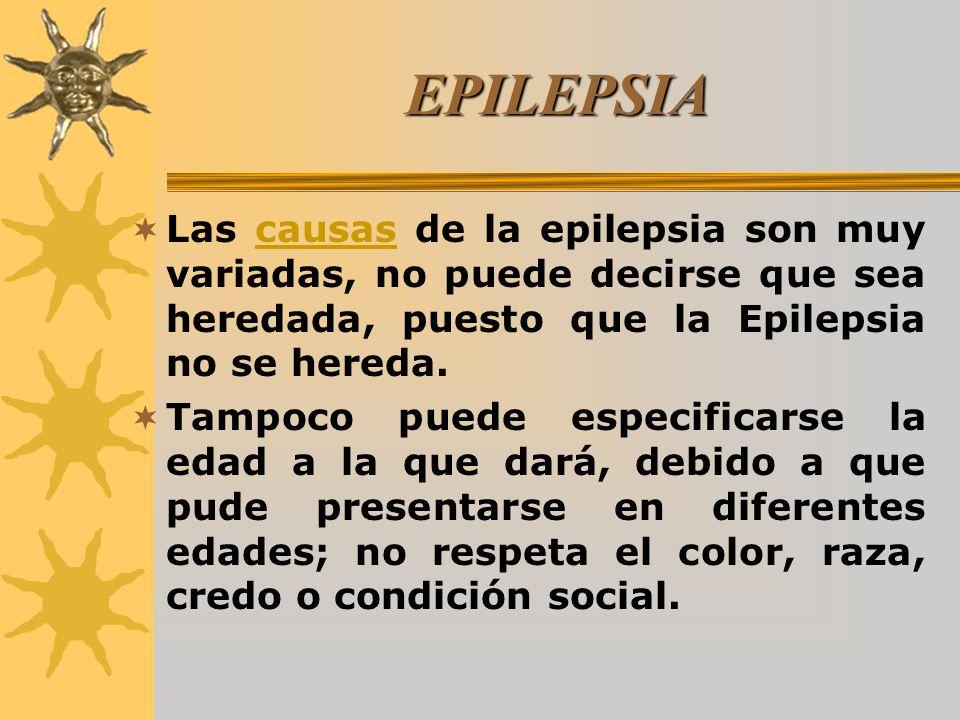 EPILEPSIA Las causas de la epilepsia son muy variadas, no puede decirse que sea heredada, puesto que la Epilepsia no se hereda.