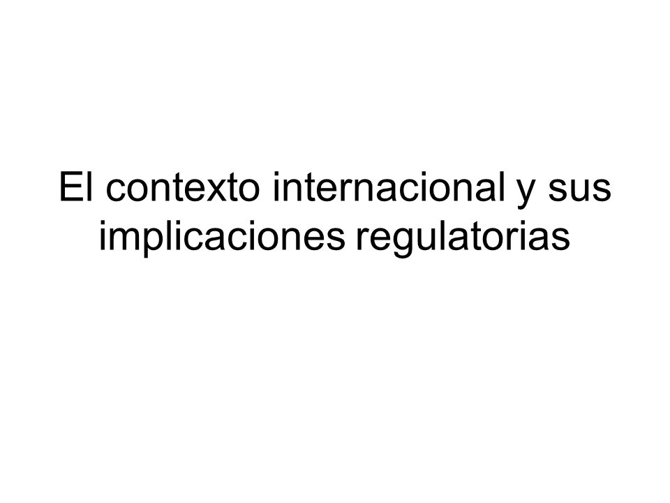 El contexto internacional y sus implicaciones regulatorias