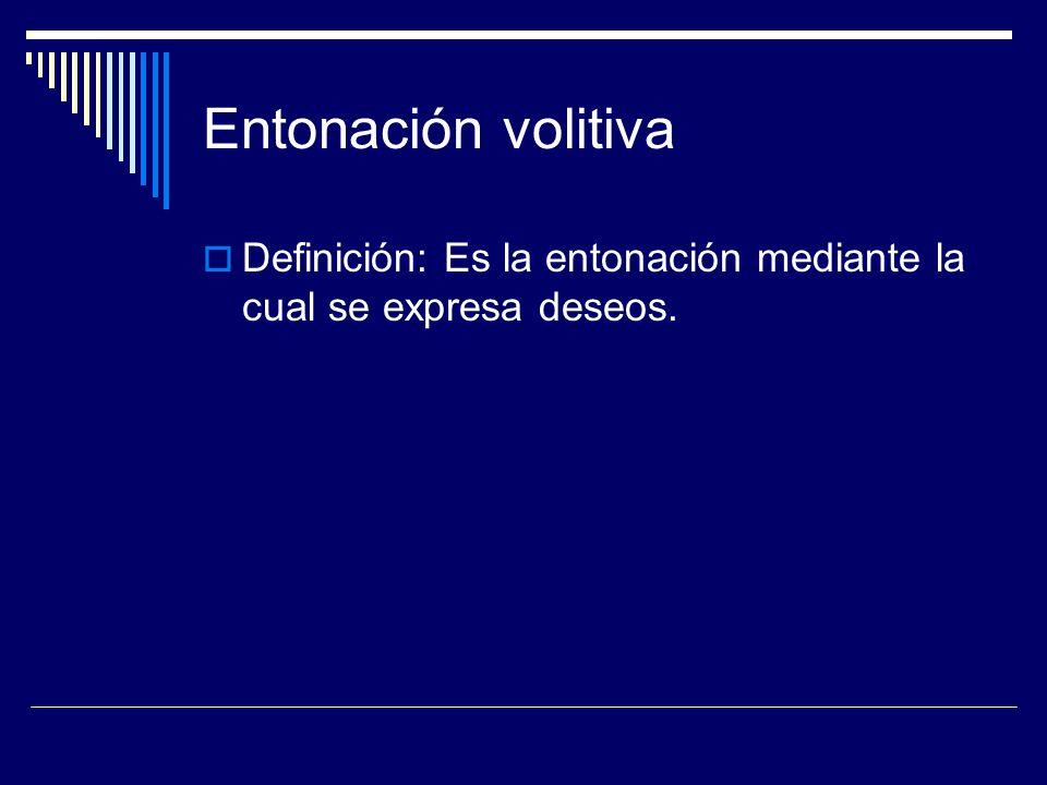 Entonación volitiva Definición: Es la entonación mediante la cual se expresa deseos.