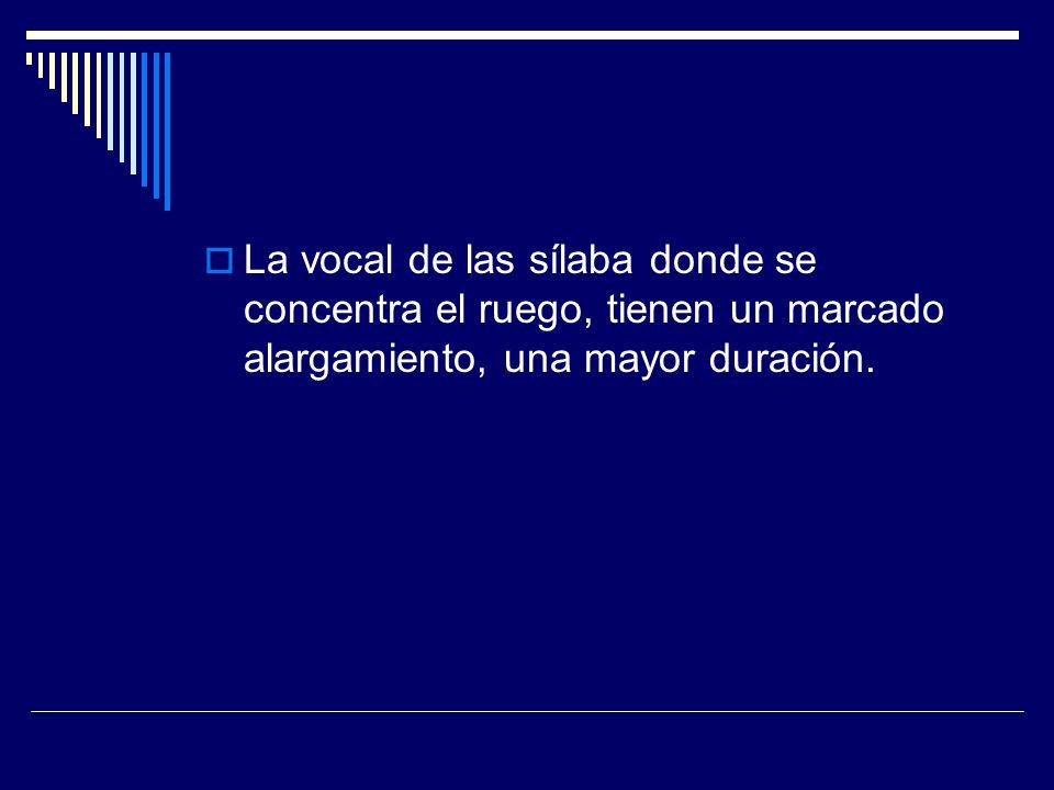 La vocal de las sílaba donde se concentra el ruego, tienen un marcado alargamiento, una mayor duración.