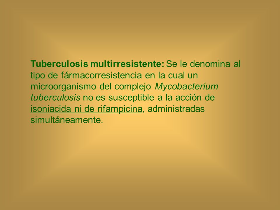 Tuberculosis multirresistente: Se le denomina al tipo de fármacorresistencia en la cual un microorganismo del complejo Mycobacterium tuberculosis no es susceptible a la acción de isoniacida ni de rifampicina, administradas simultáneamente.